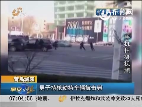 青岛城阳:男子持枪劫持车辆被击毙