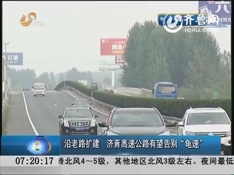 """沿老路扩建 济青高速公路有望告别""""龟速"""""""