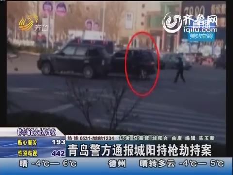 青岛警方通报城阳持枪抢劫案 特警6枪将嫌犯击毙