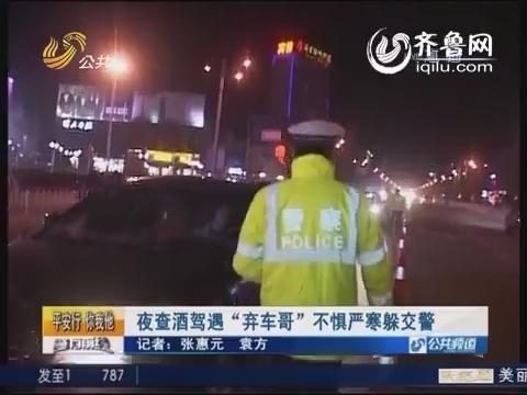 """菏泽巨野:夜查酒驾遇""""弃车哥""""不惧严寒躲交警"""
