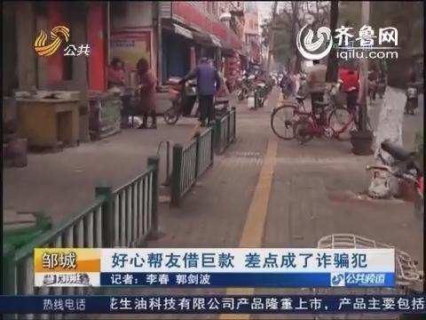 邹城:好心帮友借巨款 差点成了诈骗犯