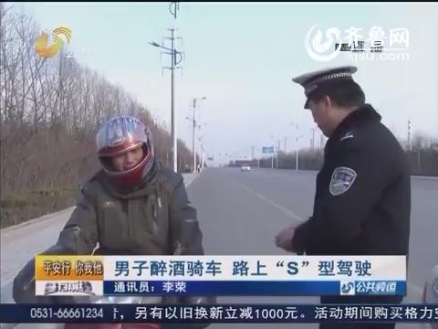 """潍坊:男子醉酒骑车 路上""""S""""型驾驶"""
