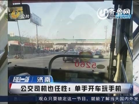 济南:公交司机也任性 单手开车玩手机
