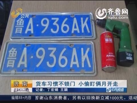 济南:货车习惯不锁门 小偷盯俩月开走