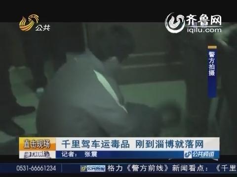 千里驾车运毒品 刚到淄博就落网