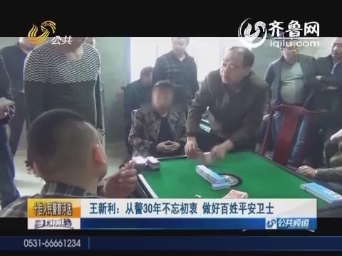【十佳人民警察评选】王新利:从警30年不忘初衷 做好百姓平安卫士