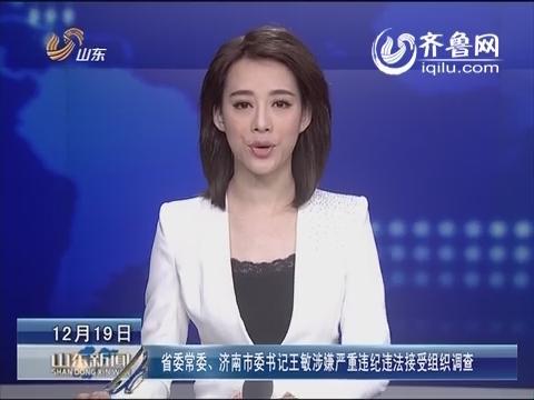 山东省委常委、济南市委书记王敏涉嫌严重违纪违法接受组织调查