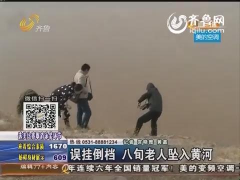 平阴:误挂倒档 八旬老人坠入黄河