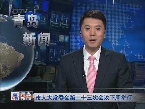 青岛市人大常委会第二十三次会议下周举行