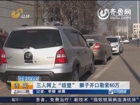 """【济南】三人网上""""结盟"""" 狮子开口勒索60万"""