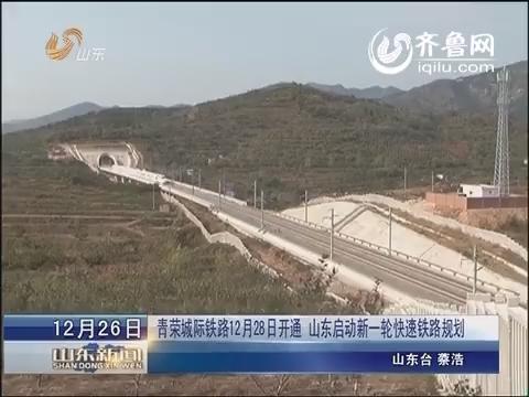 青荣城际铁路12月28日开通 山东启动新一轮快速铁路规划