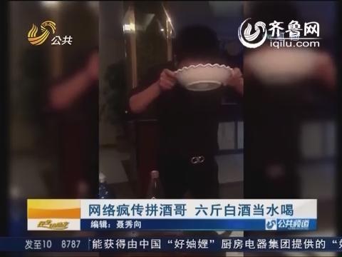 网络疯传拼酒哥 六斤白酒当水喝