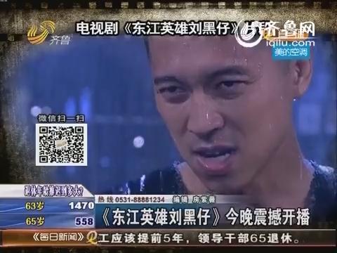 好戏在后头:《东江英雄刘黑仔》29日晚震撼开播