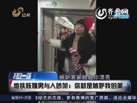 地铁妩媚男与人吵架:你就是嫉妒我的美