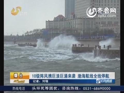 烟台:10级阵风携巨浪巨涌来袭 渤海航线全线停航