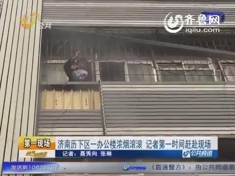 济南历下区一办公楼发生火灾 现场浓烟滚滚