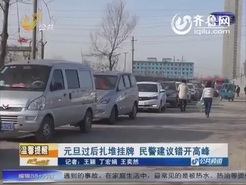 济南:元旦过后扎推挂牌  民警建议错开高峰