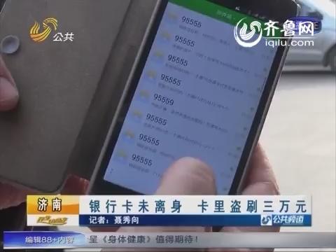 济南:银行卡未离身 卡里盗刷三万元