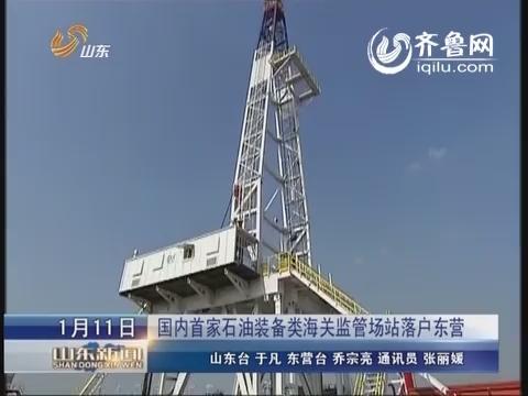 国内首家石油装备类海关监管场站落户东营