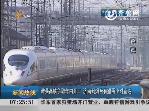 潍莱高铁争取年内开工 济南到烟台有望两小时直达