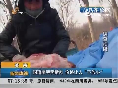 """济南:国道两旁卖猪肉 价格让人""""不放心"""""""