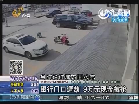 博兴:男子银行门口遭劫持 9万元现金被抢