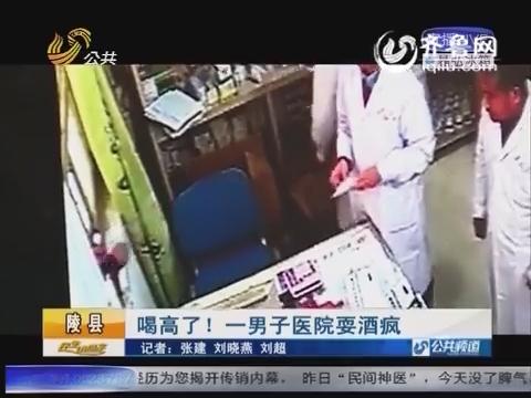 陵县:喝高了!一男子医院耍酒疯
