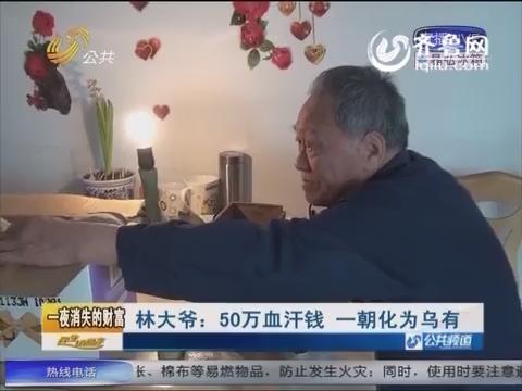 济南84岁林大爷: 50万血汗钱 一朝化为乌有