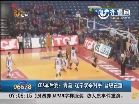 CBA季后赛:青岛、辽宁双杀对手 晋级在望