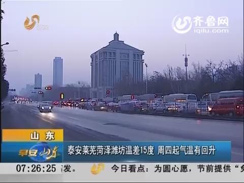 山东:泰安莱芜菏泽潍坊温差15度 周四起气温有回升