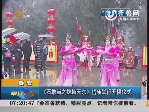 《石敢当之雄峙天东》在泰山岱庙举行开播仪式