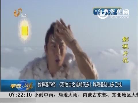 抢鲜春节档 《石敢当之雄峙天东》昨晚登陆山东卫视