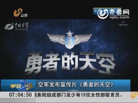 空军发布宣传片《勇者的天空》