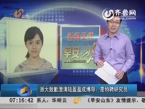 新闻早评:浙大致歉澄清陆盈盈成博导 是特聘研究员