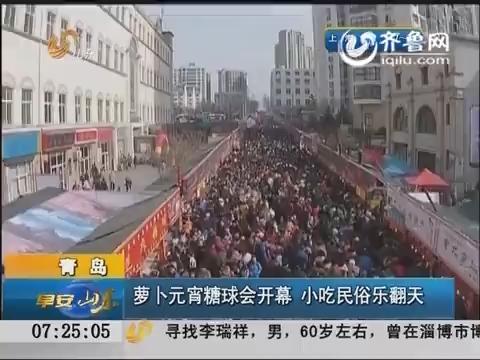 青岛:萝卜元宵糖球会开幕 小吃民俗乐翻天