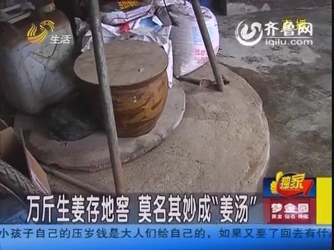 """潍坊:万斤生姜存地窖 莫名其妙成""""姜汤"""""""