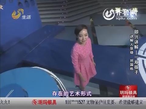 金牌讲解员:张晓PK刘国栋 聊斋俚曲可唱可演美女展才艺