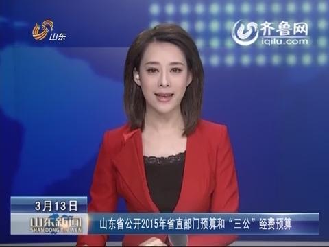 """山东省公开2015年省直部门预算和""""三公""""经费预算"""