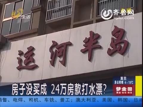 聊城:房子没买成 24万房款打水漂?