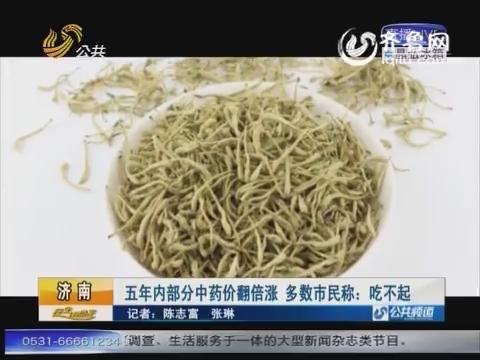 济南:五年内部分中药价翻倍涨 多数市民称吃不起
