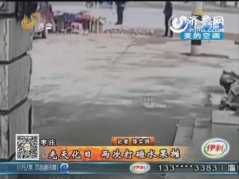 枣庄:光天化日 两次打砸水果摊