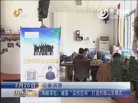 """记者调查:凤岐茶社:破茧""""众创空间""""  打造创服山东模式"""