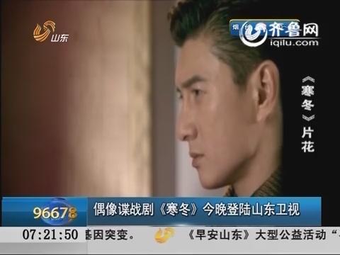 偶像谍战剧《寒冬》28日晚登陆山东卫视