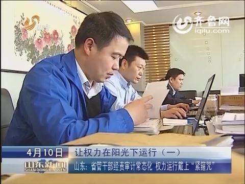 """山东:省管干部经责审计常态化 权力运行戴上""""紧箍咒"""""""