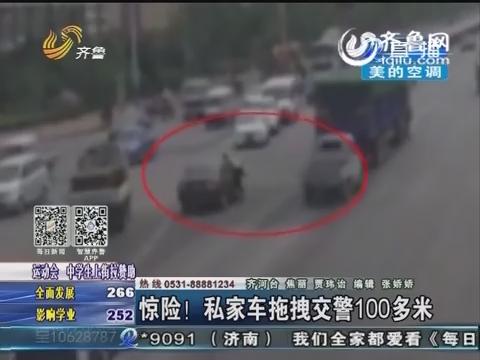 齐河:私家车无证驾驶套牌车被查 拖拽交警100多米