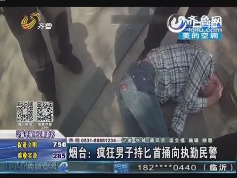烟台:疯狂男子持匕首捅向执勤民警