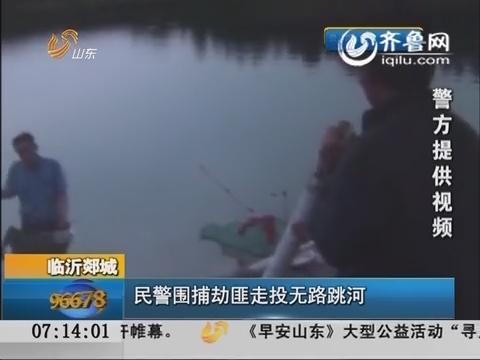临沂郯城:民警围捕 劫匪走投无路跳河
