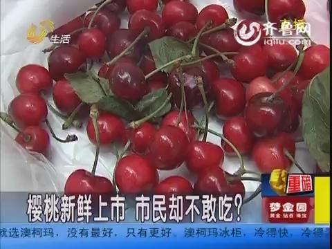 樱桃新鲜上市 市民却不敢吃