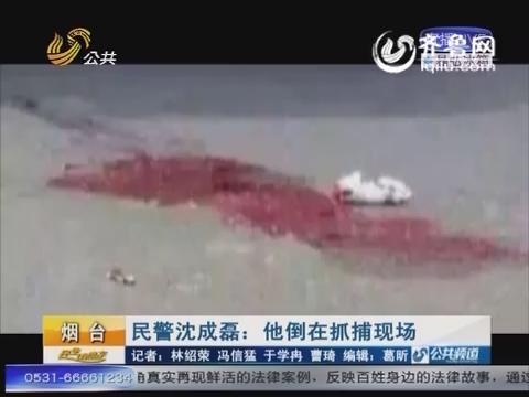 民警沈成磊:战斗在一线 倒在抓捕现场