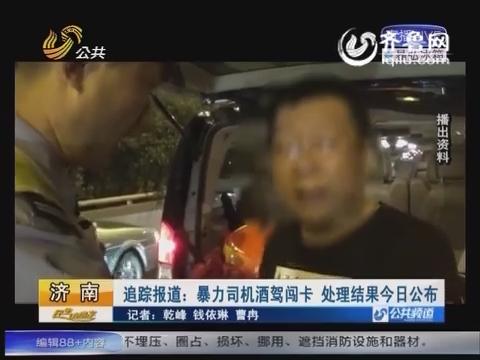 济南暴力司机酒驾闯卡追踪: 司机被刑拘